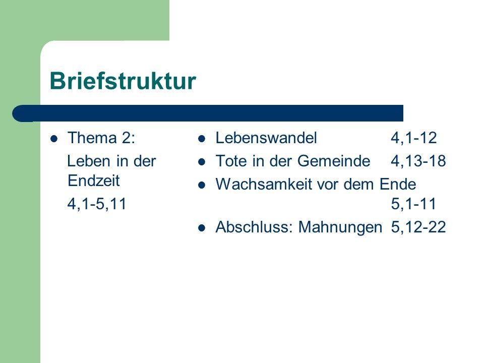 Briefstruktur Thema 2: Leben in der Endzeit 4,1-5,11 Lebenswandel4,1-12 Tote in der Gemeinde 4,13-18 Wachsamkeit vor dem Ende 5,1-11 Abschluss: Mahnun
