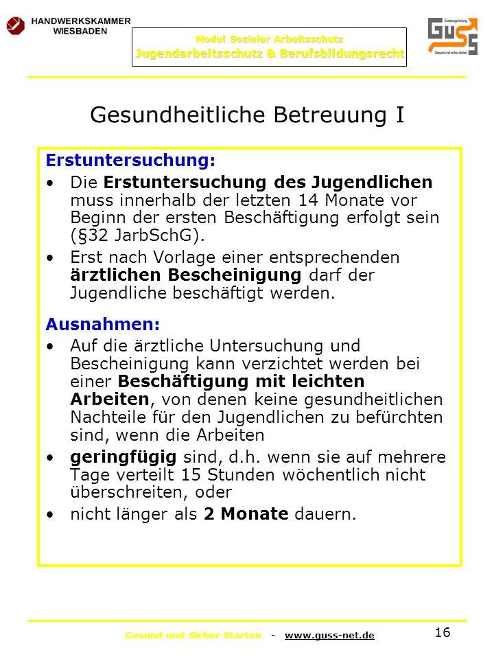 Gesund und Sicher Starten - www.guss-net.de Modul Sozialer Arbeitsschutz Jugendarbeitsschutz & Berufsbildungsrecht 16 Gesundheitliche Betreuung I Erst