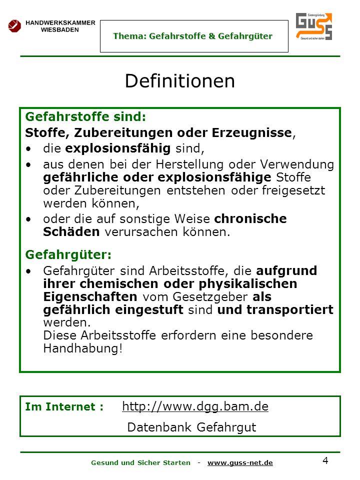 Gesund und Sicher Starten - www.guss-net.de Thema: Gefahrstoffe & Gefahrgüter 4 Definitionen Gefahrstoffe sind: Stoffe, Zubereitungen oder Erzeugnisse