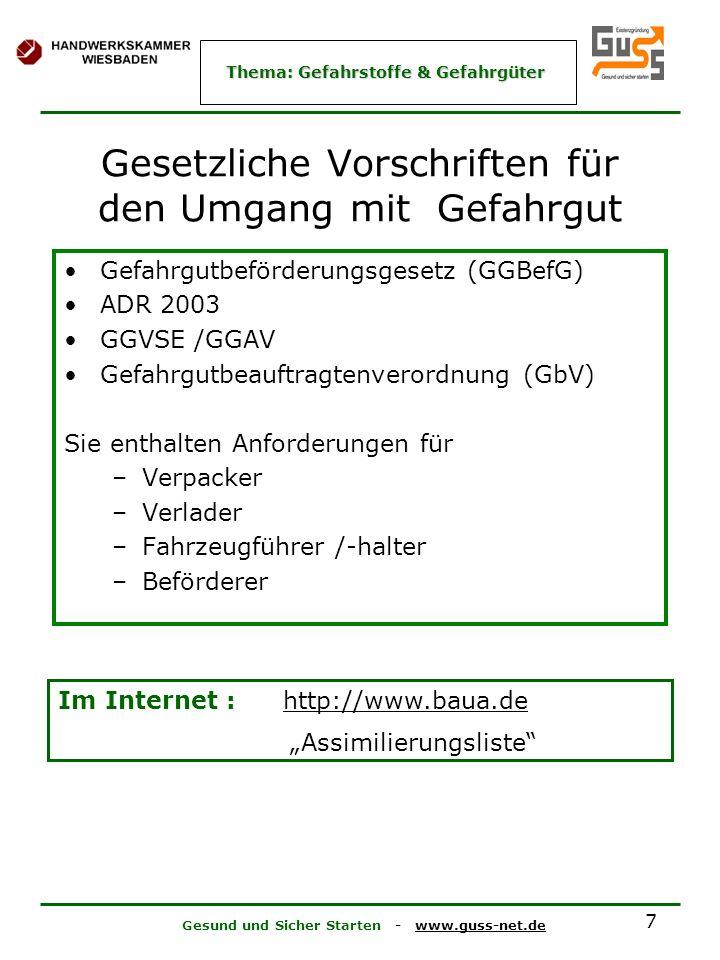 Gesund und Sicher Starten - www.guss-net.de Thema: Gefahrstoffe & Gefahrgüter 7 Gesetzliche Vorschriften für den Umgang mit Gefahrgut Gefahrgutbeförderungsgesetz (GGBefG) ADR 2003 GGVSE /GGAV Gefahrgutbeauftragtenverordnung (GbV) Sie enthalten Anforderungen für –Verpacker –Verlader –Fahrzeugführer /-halter –Beförderer Im Internet : http://www.baua.de http://www.baua.de Assimilierungsliste