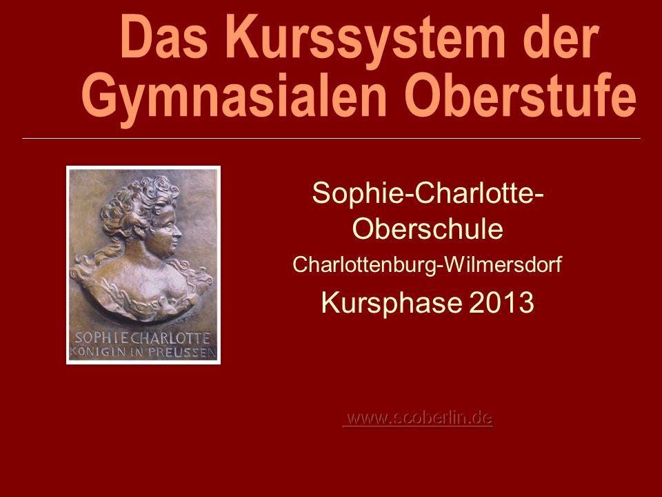 Das Kurssystem der Gymnasialen Oberstufe Sophie-Charlotte- Oberschule Charlottenburg-Wilmersdorf Kursphase 2013