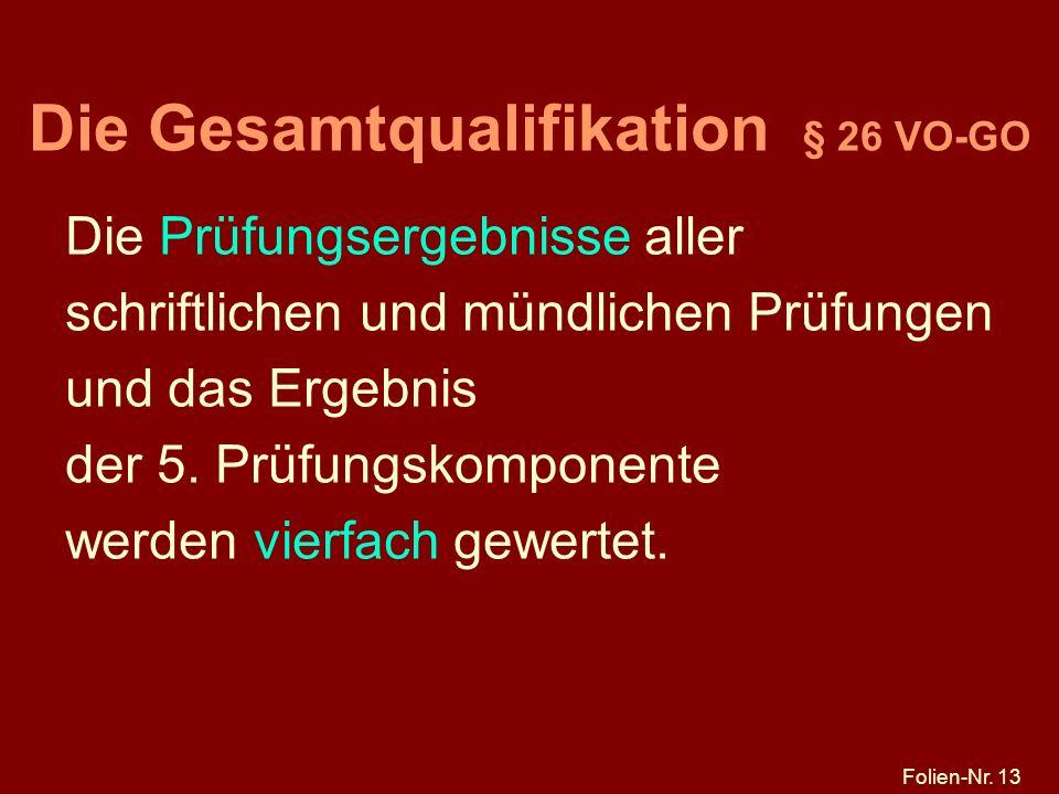 Folien-Nr. 13 Die Gesamtqualifikation § 26 VO-GO Die Prüfungsergebnisse aller schriftlichen und mündlichen Prüfungen und das Ergebnis der 5. Prüfungsk