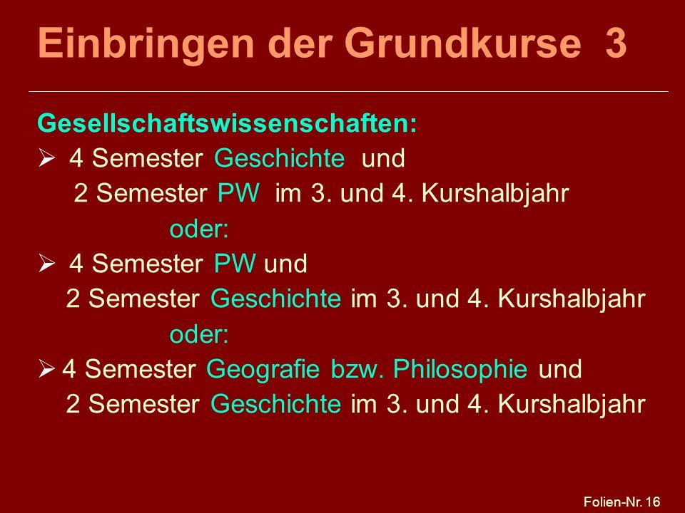 Folien-Nr. 16 Einbringen der Grundkurse 3 Gesellschaftswissenschaften: 4 Semester Geschichte und 2 Semester PW im 3. und 4. Kurshalbjahr oder: 4 Semes