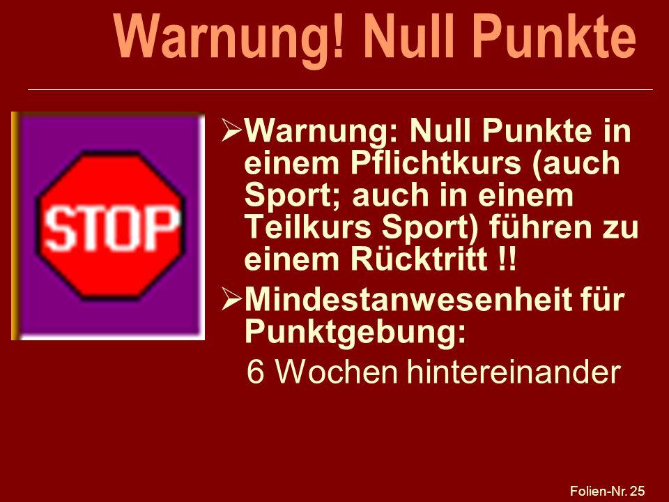 Folien-Nr. 25 Warnung! Null Punkte Warnung: Null Punkte in einem Pflichtkurs (auch Sport; auch in einem Teilkurs Sport) führen zu einem Rücktritt !! M