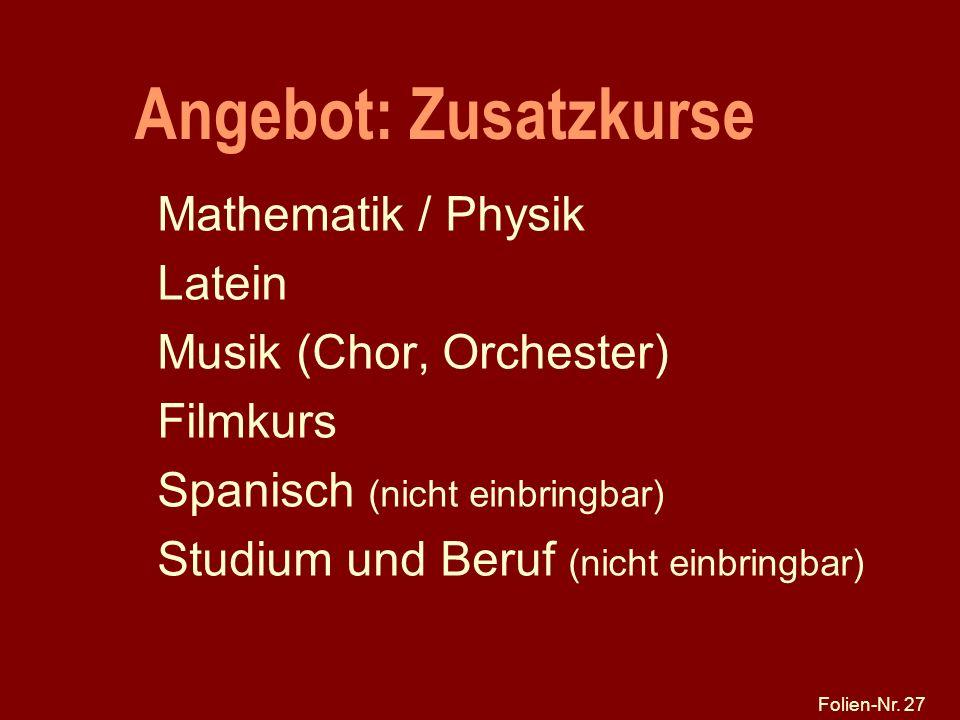 Folien-Nr. 27 Angebot: Zusatzkurse Mathematik / Physik Latein Musik (Chor, Orchester) Filmkurs Spanisch (nicht einbringbar) Studium und Beruf (nicht e