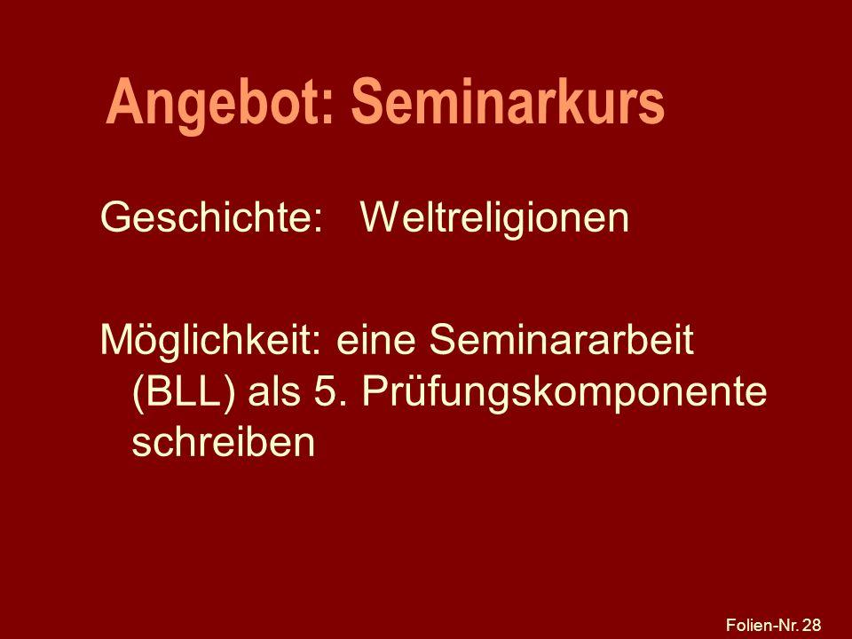 Folien-Nr. 28 Angebot: Seminarkurs Geschichte: Weltreligionen Möglichkeit: eine Seminararbeit (BLL) als 5. Prüfungskomponente schreiben
