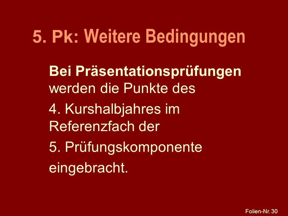 Folien-Nr. 30 5. Pk: Weitere Bedingungen Bei Präsentationsprüfungen werden die Punkte des 4. Kurshalbjahres im Referenzfach der 5. Prüfungskomponente