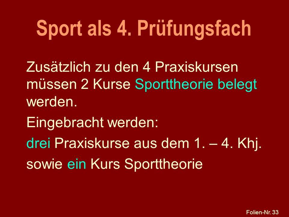 Folien-Nr. 33 Sport als 4. Prüfungsfach Zusätzlich zu den 4 Praxiskursen müssen 2 Kurse Sporttheorie belegt werden. Eingebracht werden: drei Praxiskur