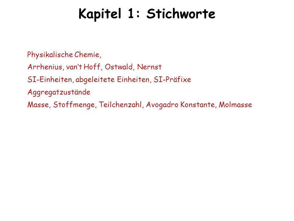 Kapitel 1: Stichworte Physikalische Chemie, Arrhenius, vant Hoff, Ostwald, Nernst SI-Einheiten, abgeleitete Einheiten, SI-Präfixe Aggregatzustände Mas