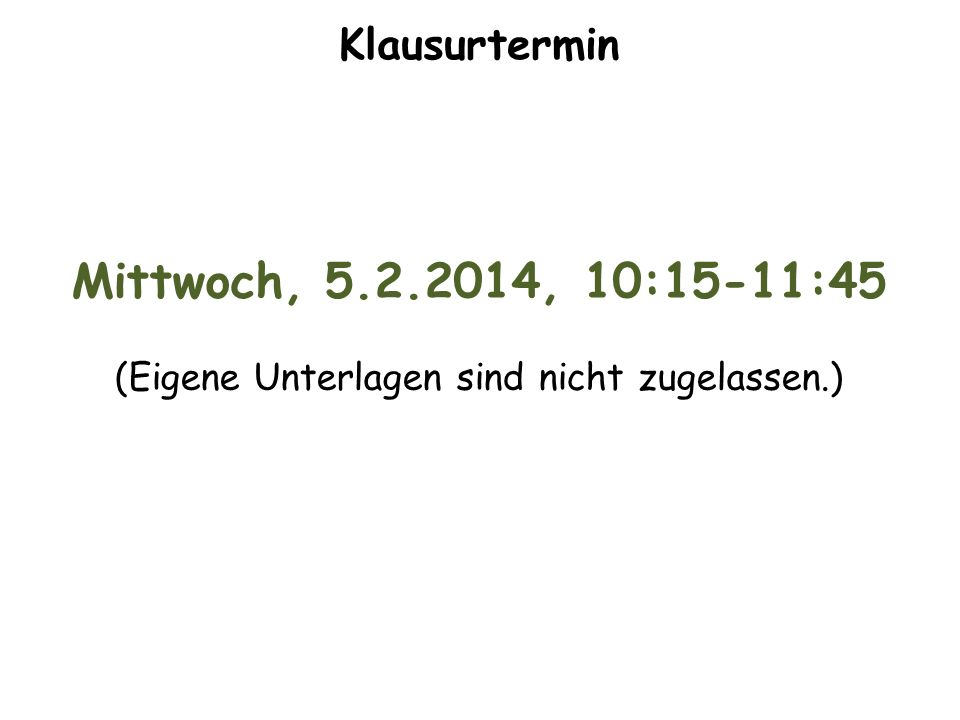 Klausurtermin Mittwoch, 5.2.2014, 10:15-11:45 (Eigene Unterlagen sind nicht zugelassen.)