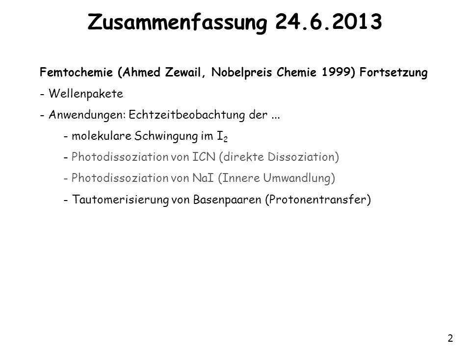 2 Zusammenfassung 24.6.2013 Femtochemie (Ahmed Zewail, Nobelpreis Chemie 1999) Fortsetzung - Wellenpakete - Anwendungen: Echtzeitbeobachtung der... -
