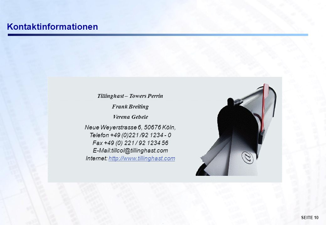 SEITE 10 · Kontaktinformationen Tillinghast – Towers Perrin Frank Breiting Verena Gebele Neue Weyerstrasse 6, 50676 Köln, Telefon +49 (0)221 /92 1234 - 0 Fax +49 (0) 221 / 92 1234 56 E-Mail:tillcol@tillinghast.com Internet: http://www.tillinghast.comhttp://www.tillinghast.com