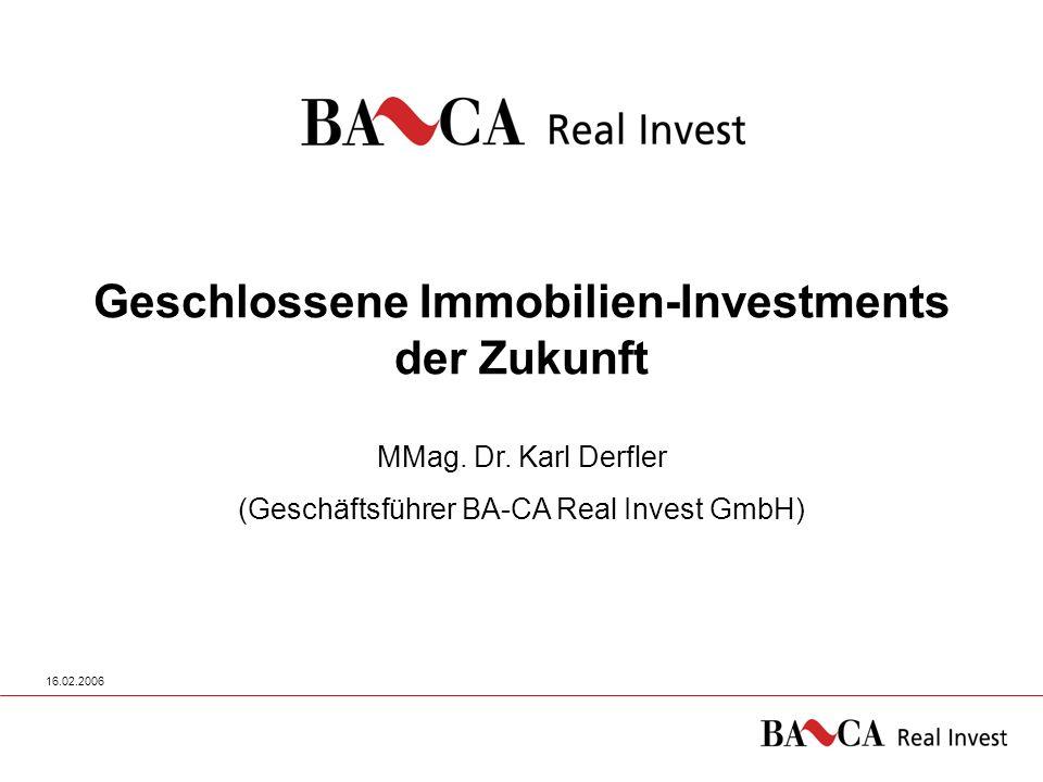 16.02.20061 Geschlossene Immobilien-Investments der Zukunft MMag. Dr. Karl Derfler (Geschäftsführer BA-CA Real Invest GmbH)