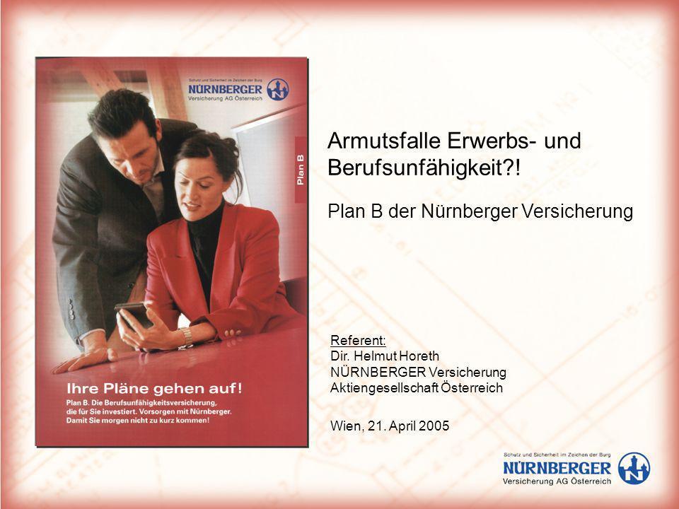 Armutsfalle Erwerbs- und Berufsunfähigkeit?! Plan B der Nürnberger Versicherung Referent: Dir. Helmut Horeth NÜRNBERGER Versicherung Aktiengesellschaf