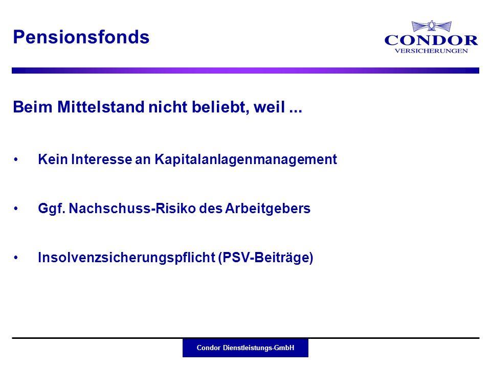 Condor Dienstleistungs-GmbH Pensionsfonds eignen sich besonders für Groß- unternehmen mit eigenem Kapitalanlagenmanagement; Condor Kunden und Vertriebspartner sind mittel- ständische Unternehmen mit skeptischer Einstellung zum Pensionsfonds Deshalb: Condor hat keinen Pensionsfonds aufgelegt Fazit: Pensionsfonds