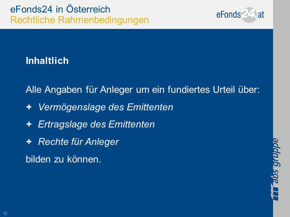 15 eFonds24 in Österreich Rechtliche Rahmenbedingungen Inhaltlich Alle Angaben für Anleger um ein fundiertes Urteil über: +Vermögenslage des Emittenten +Ertragslage des Emittenten +Rechte für Anleger bilden zu können.