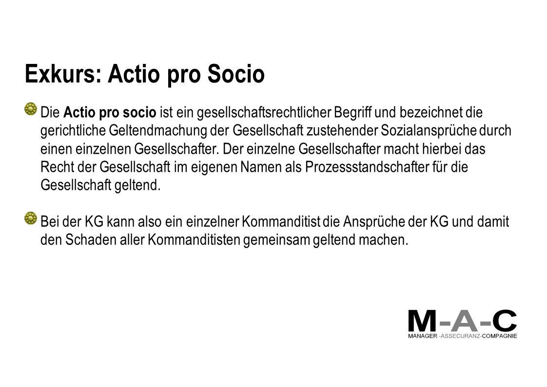 Exkurs: Actio pro Socio Die Actio pro socio ist ein gesellschaftsrechtlicher Begriff und bezeichnet die gerichtliche Geltendmachung der Gesellschaft zustehender Sozialansprüche durch einen einzelnen Gesellschafter.