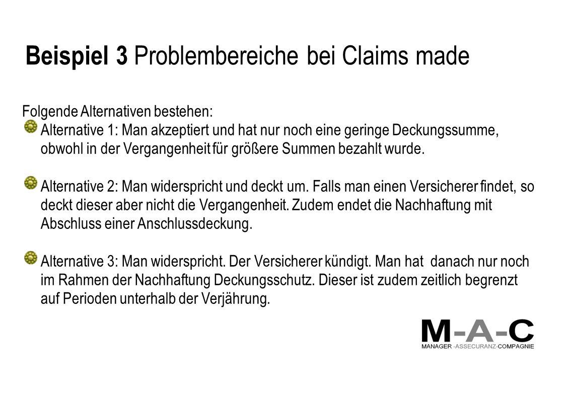 Beispiel 3 Problembereiche bei Claims made Folgende Alternativen bestehen: Alternative 1: Man akzeptiert und hat nur noch eine geringe Deckungssumme,