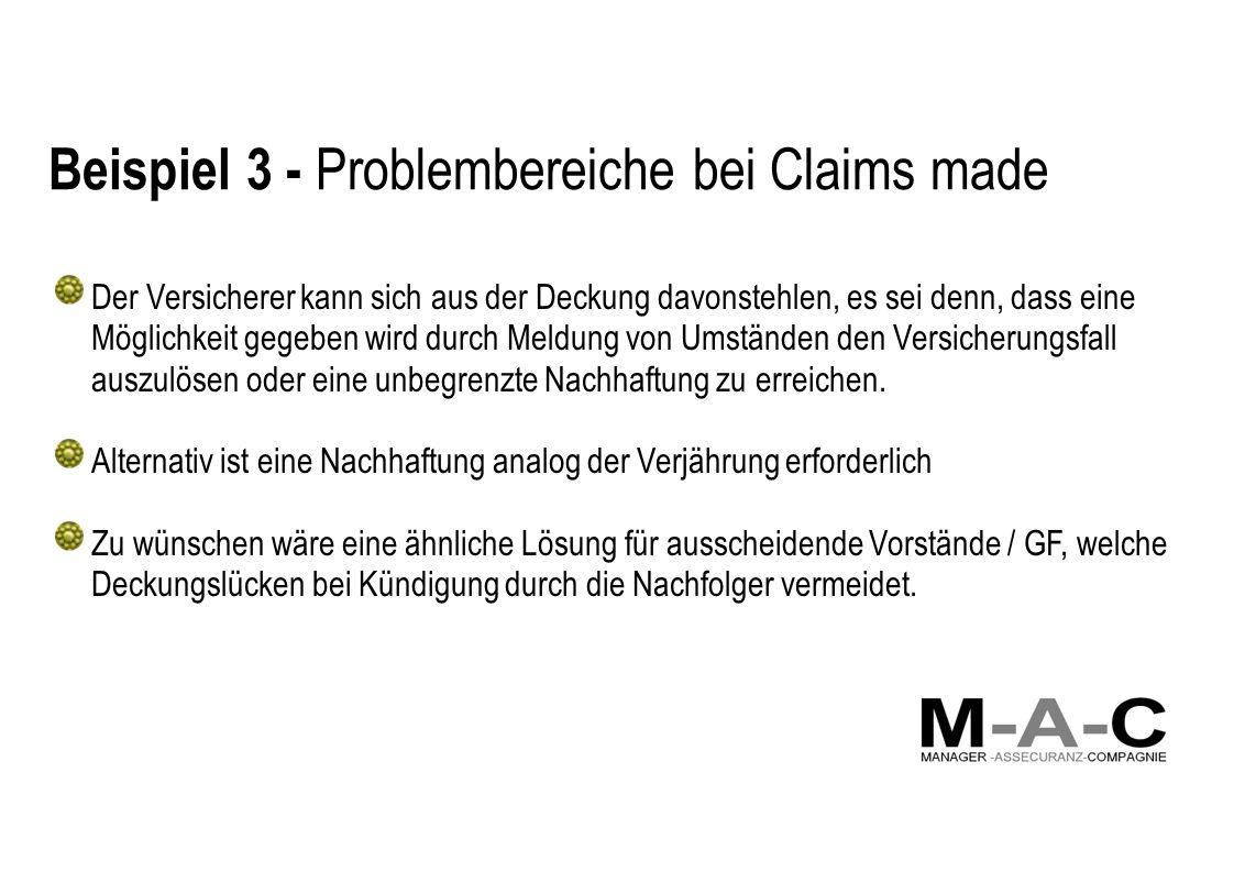Beispiel 3 - Problembereiche bei Claims made Der Versicherer kann sich aus der Deckung davonstehlen, es sei denn, dass eine Möglichkeit gegeben wird durch Meldung von Umständen den Versicherungsfall auszulösen oder eine unbegrenzte Nachhaftung zu erreichen.