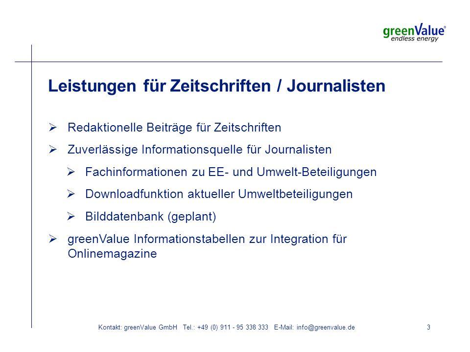 Kontakt: greenValue GmbH Tel.: +49 (0) 911 - 95 338 333 E-Mail: info@greenvalue.de3 Leistungen für Zeitschriften / Journalisten Redaktionelle Beiträge für Zeitschriften Zuverlässige Informationsquelle für Journalisten Fachinformationen zu EE- und Umwelt-Beteiligungen Downloadfunktion aktueller Umweltbeteiligungen Bilddatenbank (geplant) greenValue Informationstabellen zur Integration für Onlinemagazine