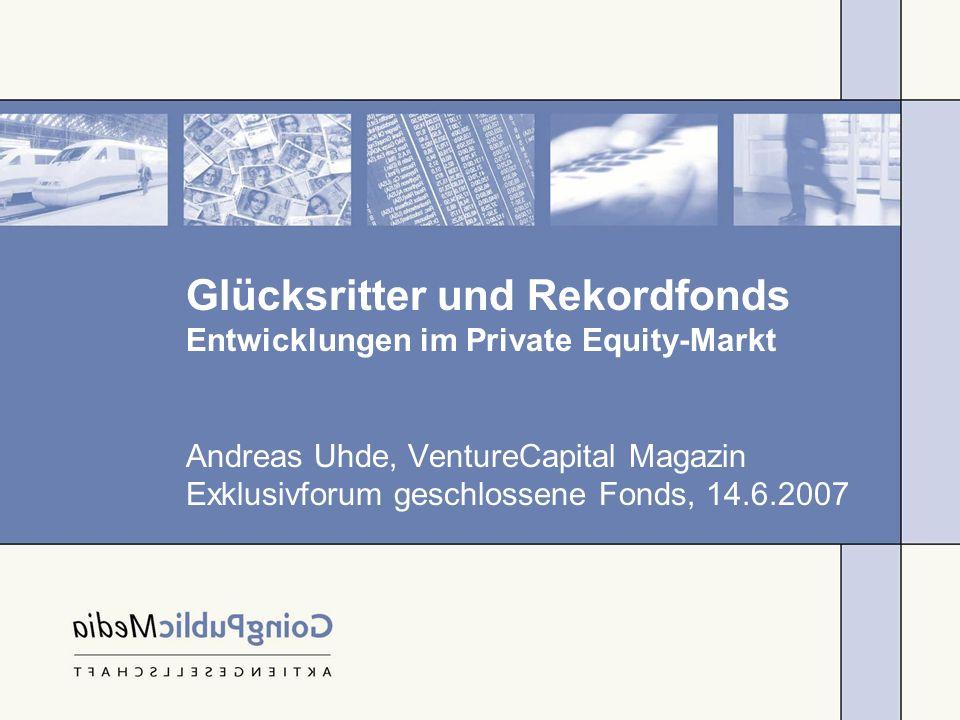 Glücksritter und Rekordfonds Entwicklungen im Private Equity-Markt Andreas Uhde, VentureCapital Magazin Exklusivforum geschlossene Fonds, 14.6.2007