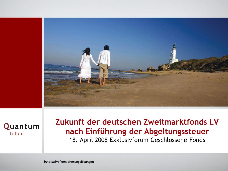 Innovative Versicherungslösungen Zukunft der deutschen Zweitmarktfonds LV nach Einführung der Abgeltungssteuer 18. April 2008 Exklusivforum Geschlosse