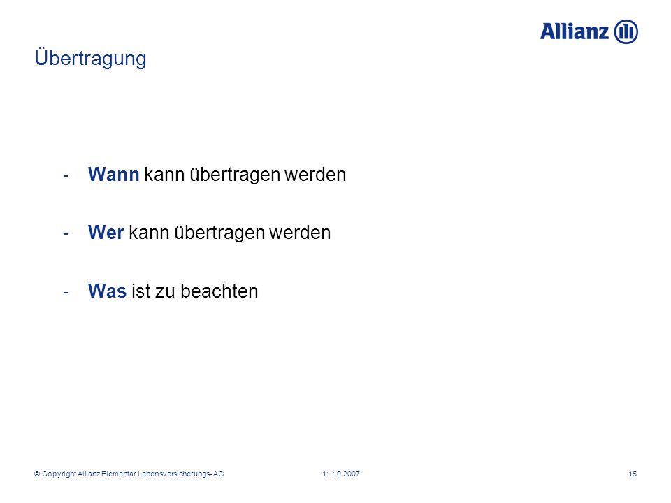 © Copyright Allianz Elementar Lebensversicherungs- AG 11.10.200715 -Wann kann übertragen werden -Wer kann übertragen werden -Was ist zu beachten Übert