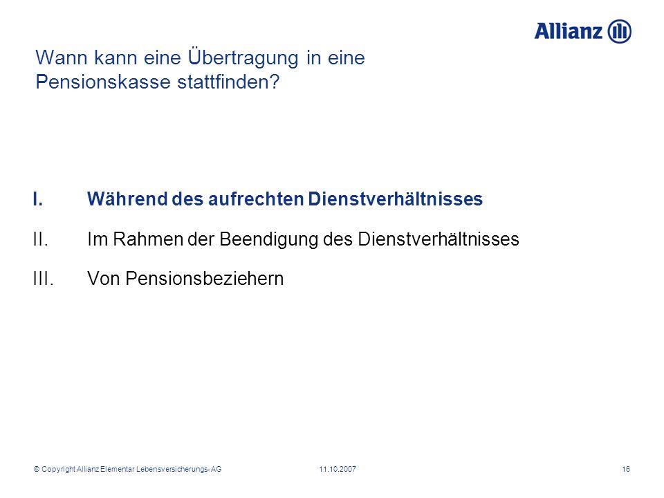 © Copyright Allianz Elementar Lebensversicherungs- AG 11.10.200716 Wann kann eine Übertragung in eine Pensionskasse stattfinden? I.Während des aufrech