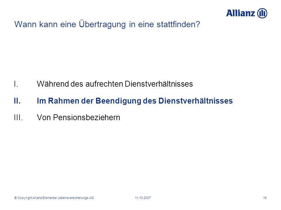 © Copyright Allianz Elementar Lebensversicherungs- AG 11.10.200718 Wann kann eine Übertragung in eine stattfinden? I.Während des aufrechten Dienstverh