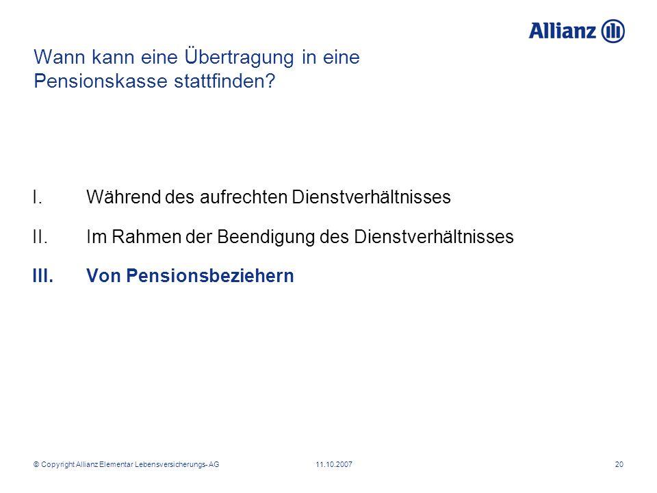 © Copyright Allianz Elementar Lebensversicherungs- AG 11.10.200720 Wann kann eine Übertragung in eine Pensionskasse stattfinden? I.Während des aufrech