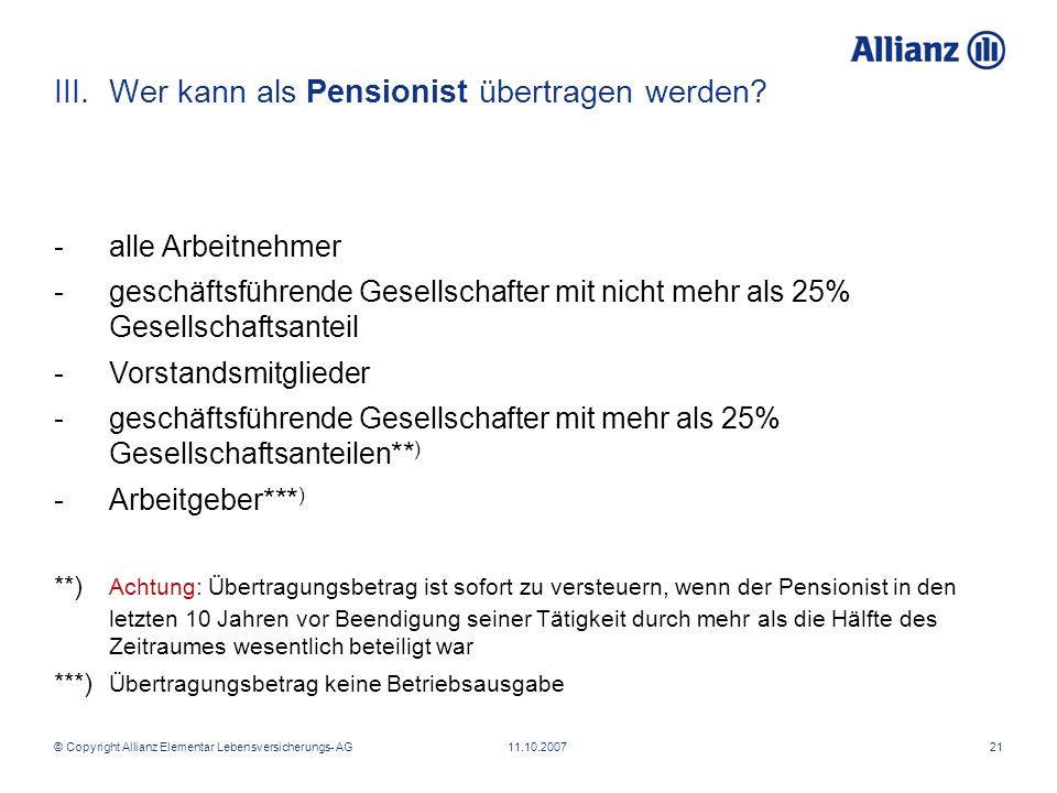 © Copyright Allianz Elementar Lebensversicherungs- AG 11.10.200721 III.Wer kann als Pensionist übertragen werden? -alle Arbeitnehmer -geschäftsführend