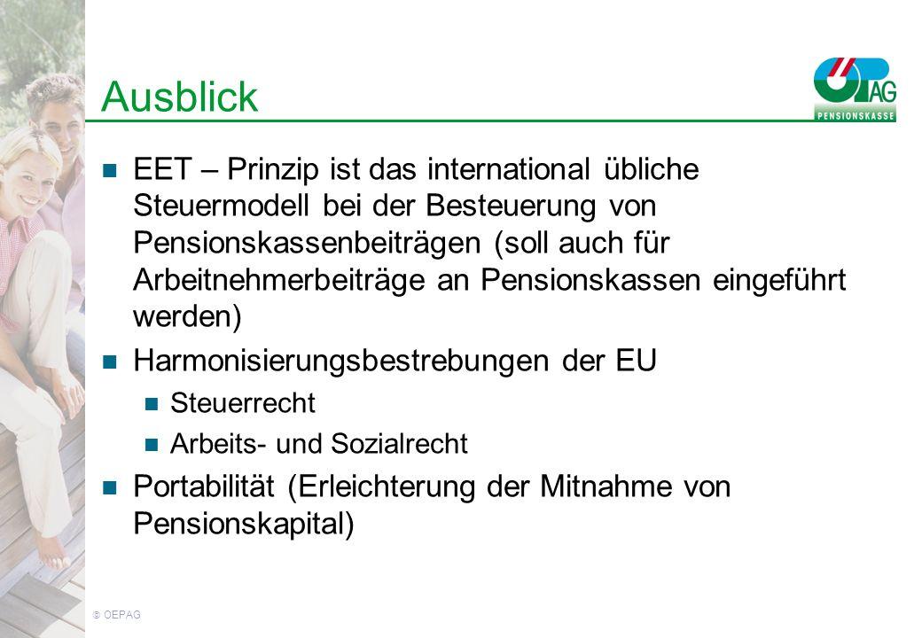 OEPAG Ausblick EET – Prinzip ist das international übliche Steuermodell bei der Besteuerung von Pensionskassenbeiträgen (soll auch für Arbeitnehmerbeiträge an Pensionskassen eingeführt werden) Harmonisierungsbestrebungen der EU Steuerrecht Arbeits- und Sozialrecht Portabilität (Erleichterung der Mitnahme von Pensionskapital)
