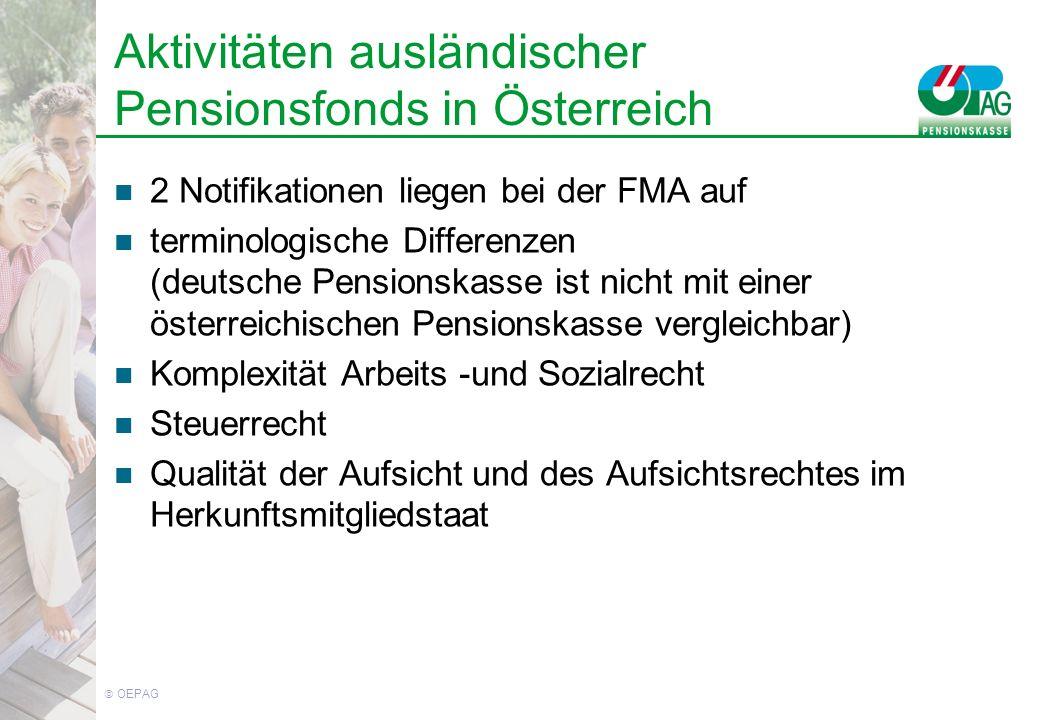 OEPAG Aktivitäten ausländischer Pensionsfonds in Österreich 2 Notifikationen liegen bei der FMA auf terminologische Differenzen (deutsche Pensionskasse ist nicht mit einer österreichischen Pensionskasse vergleichbar) Komplexität Arbeits -und Sozialrecht Steuerrecht Qualität der Aufsicht und des Aufsichtsrechtes im Herkunftsmitgliedstaat