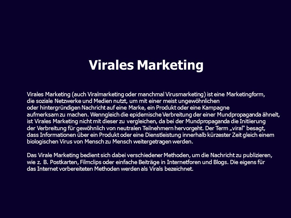 Virales Marketing Virales Marketing (auch Viralmarketing oder manchmal Virusmarketing) ist eine Marketingform, die soziale Netzwerke und Medien nutzt,
