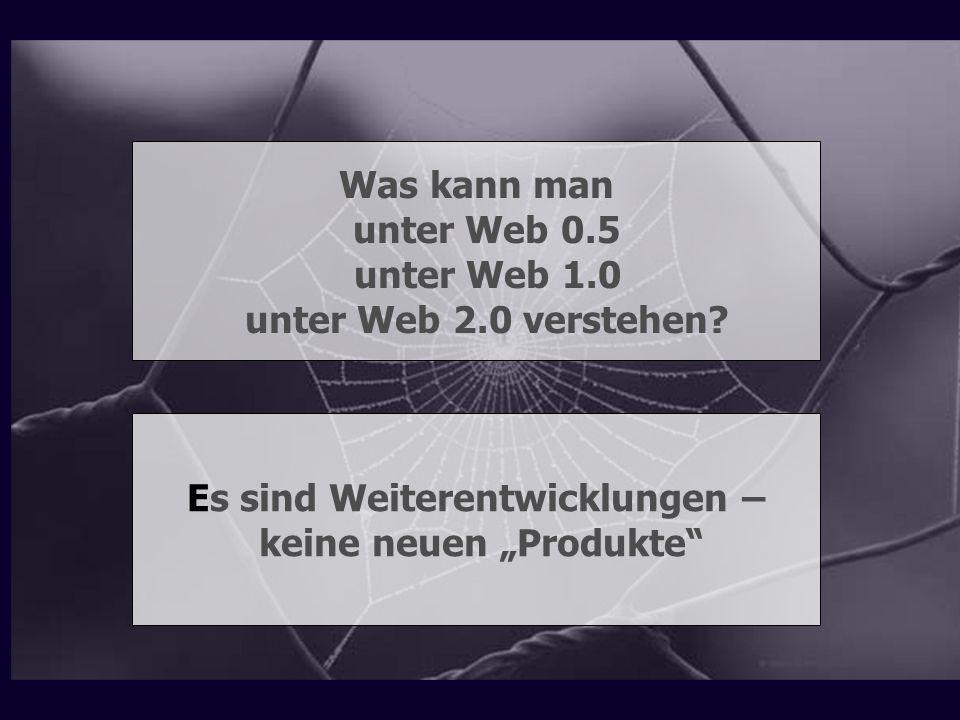 Was kann man unter Web 0.5 unter Web 1.0 unter Web 2.0 verstehen? Es sind Weiterentwicklungen – keine neuen Produkte