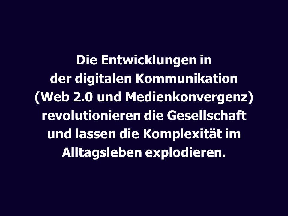 Die Entwicklungen in der digitalen Kommunikation (Web 2.0 und Medienkonvergenz) revolutionieren die Gesellschaft und lassen die Komplexität im Alltags