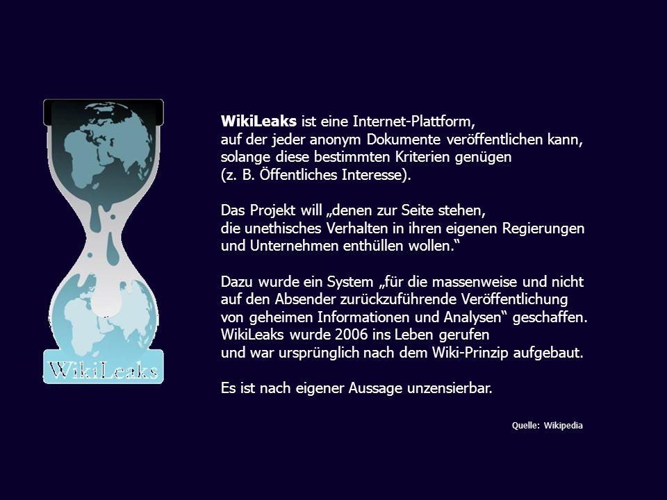 WikiLeaks ist eine Internet-Plattform, auf der jeder anonym Dokumente veröffentlichen kann, solange diese bestimmten Kriterien genügen (z. B. Öffentli