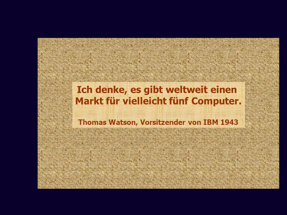 Ich denke, es gibt weltweit einen Markt für vielleicht fünf Computer. Thomas Watson, Vorsitzender von IBM 1943