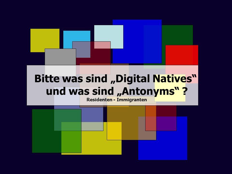 Bitte was sind Digital Natives und was sind Antonyms ? Residenten - Immigranten