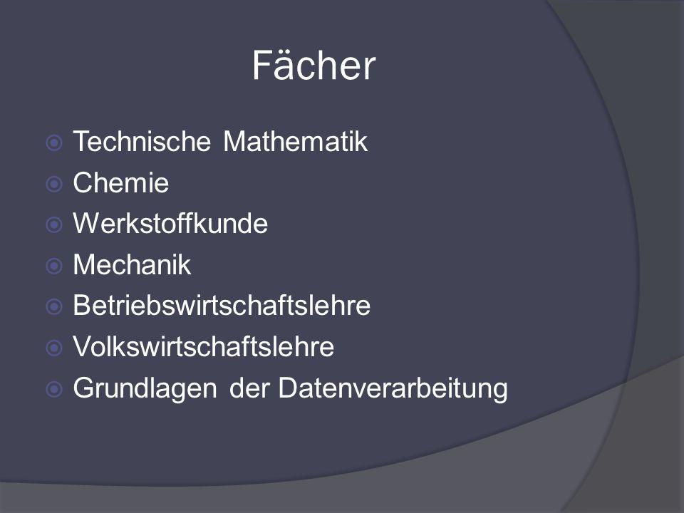 Fächer Technische Mathematik Chemie Werkstoffkunde Mechanik Betriebswirtschaftslehre Volkswirtschaftslehre Grundlagen der Datenverarbeitung