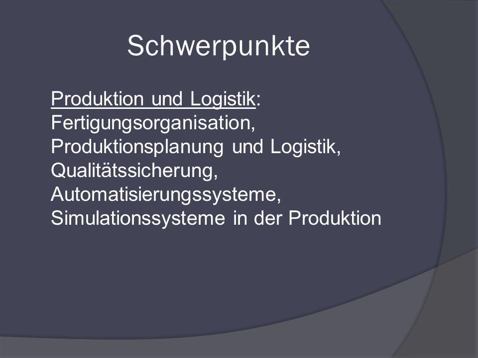 Schwerpunkte Produktion und Logistik: Fertigungsorganisation, Produktionsplanung und Logistik, Qualitätssicherung, Automatisierungssysteme, Simulation