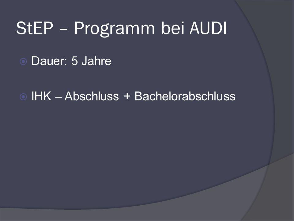 StEP – Programm bei AUDI Dauer: 5 Jahre IHK – Abschluss + Bachelorabschluss