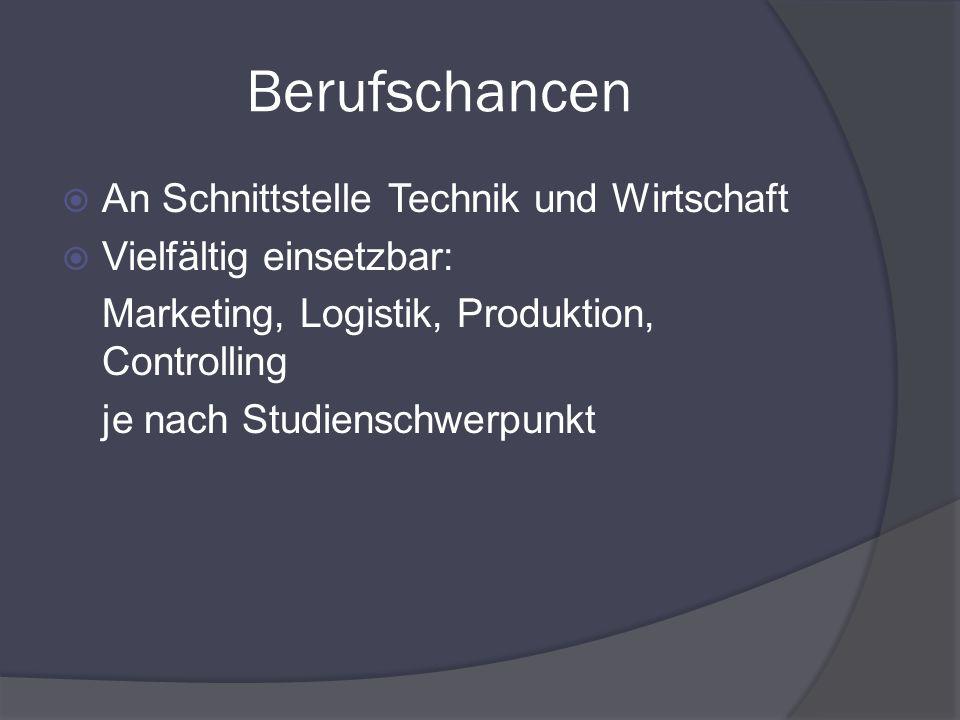 Berufschancen An Schnittstelle Technik und Wirtschaft Vielfältig einsetzbar: Marketing, Logistik, Produktion, Controlling je nach Studienschwerpunkt