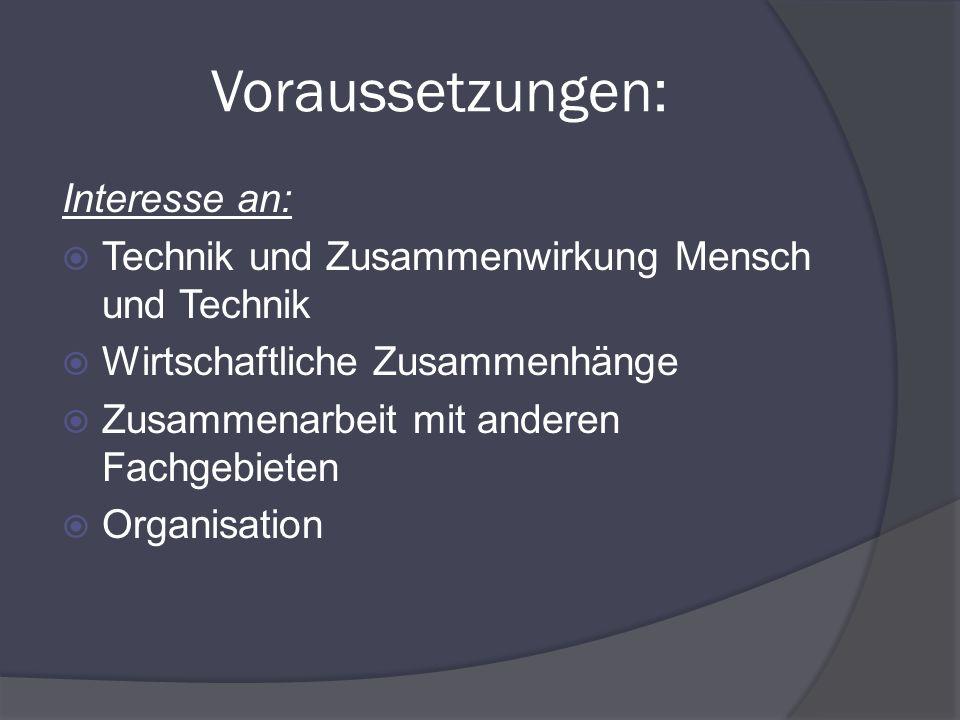 Voraussetzungen: Interesse an: Technik und Zusammenwirkung Mensch und Technik Wirtschaftliche Zusammenhänge Zusammenarbeit mit anderen Fachgebieten Or