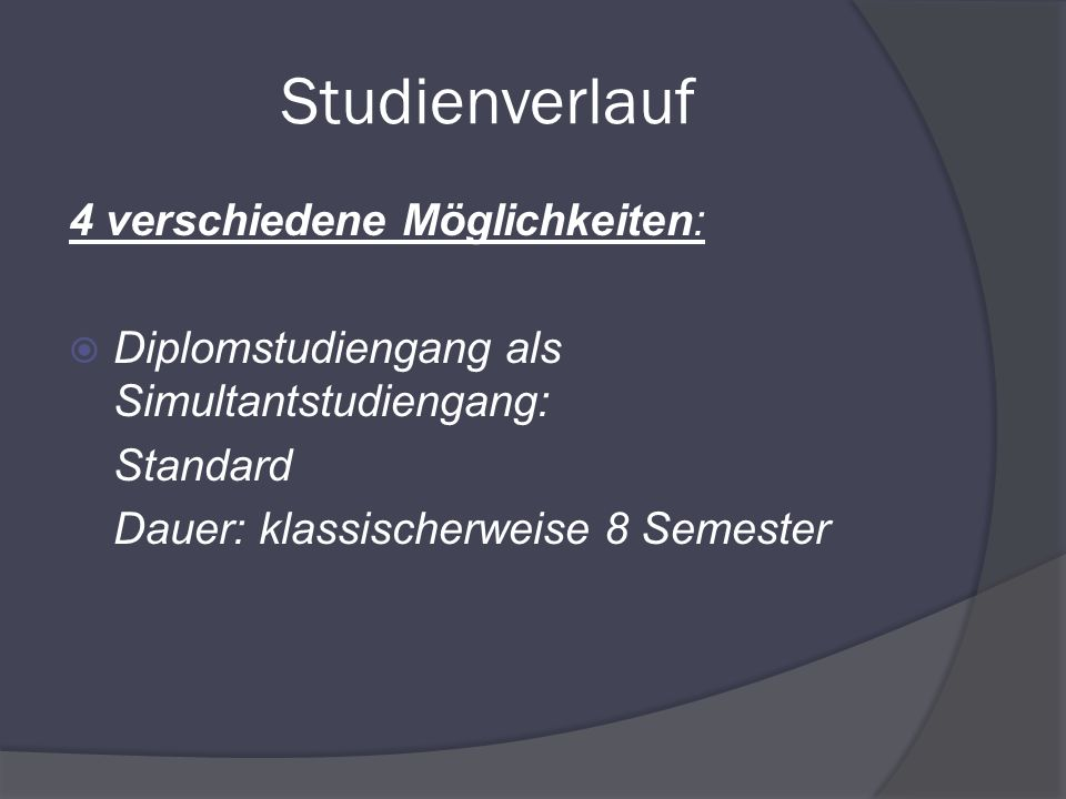 Studienverlauf 4 verschiedene Möglichkeiten: Diplomstudiengang als Simultantstudiengang: Standard Dauer: klassischerweise 8 Semester