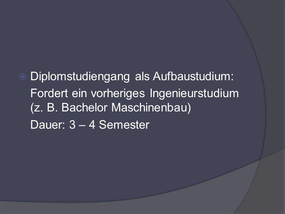 Diplomstudiengang als Aufbaustudium: Fordert ein vorheriges Ingenieurstudium (z. B. Bachelor Maschinenbau) Dauer: 3 – 4 Semester