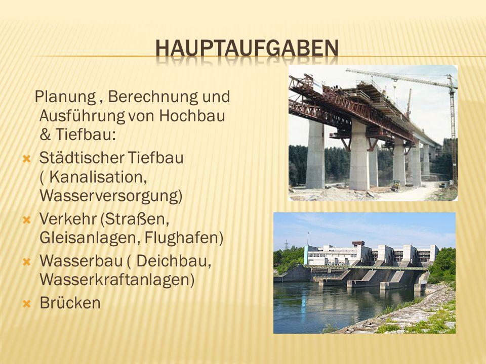Planung, Berechnung und Ausführung von Hochbau & Tiefbau: Städtischer Tiefbau ( Kanalisation, Wasserversorgung) Verkehr (Straßen, Gleisanlagen, Flughafen) Wasserbau ( Deichbau, Wasserkraftanlagen) Brücken