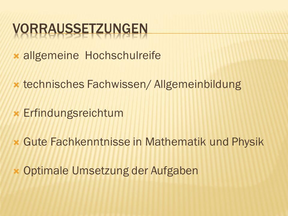 allgemeine Hochschulreife technisches Fachwissen/ Allgemeinbildung Erfindungsreichtum Gute Fachkenntnisse in Mathematik und Physik Optimale Umsetzung der Aufgaben