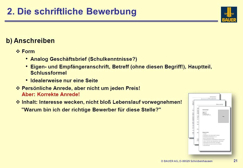 © BAUER AG, D-86529 Schrobenhausen 21 b) Anschreiben Form Analog Geschäftsbrief (Schulkenntnisse?) Eigen- und Empfängeranschrift, Betreff (ohne diesen Begriff!), Hauptteil, Schlussformel Idealerweise nur eine Seite Persönliche Anrede, aber nicht um jeden Preis.
