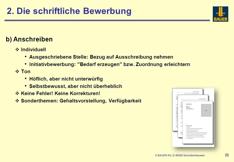 © BAUER AG, D-86529 Schrobenhausen 22 b) Anschreiben Individuell Ausgeschriebene Stelle: Bezug auf Ausschreibung nehmen Initiativbewerbung: Bedarf erzeugen bzw.